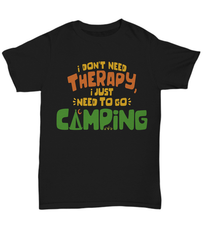 I Don't Need Therapy I Need To Go Camping Black T-Shirt Gift Camp Adventure Hobby Novelty Birthday Shirt