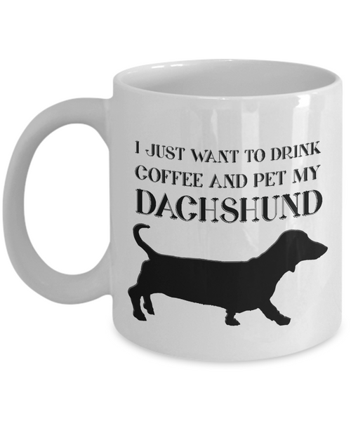 Dachshund Lover Gift, I Just Want To Drink Coffee and Pet My Dachshund, Fun Novelty Coffee Mug