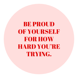 """Be proud of yourself for how hard you are trying."""