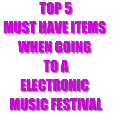 TOP 5 ITEMS TO BRING TO AN ELECTRONIC MUSIC FESTIVAL