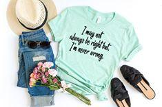 """I May Not Always Be Right But I'm Never Wrong"" Sassy T-Shirt"