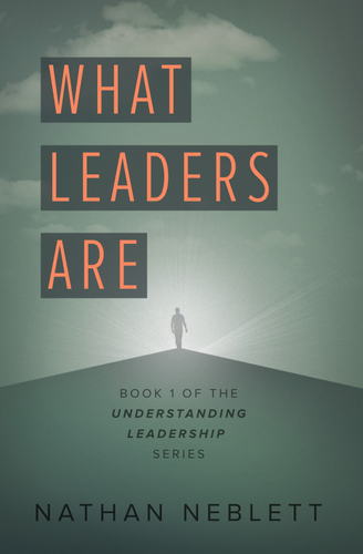 What Leaders Are: Book 1 of the Understanding Leadership Series by Nathan Neblett