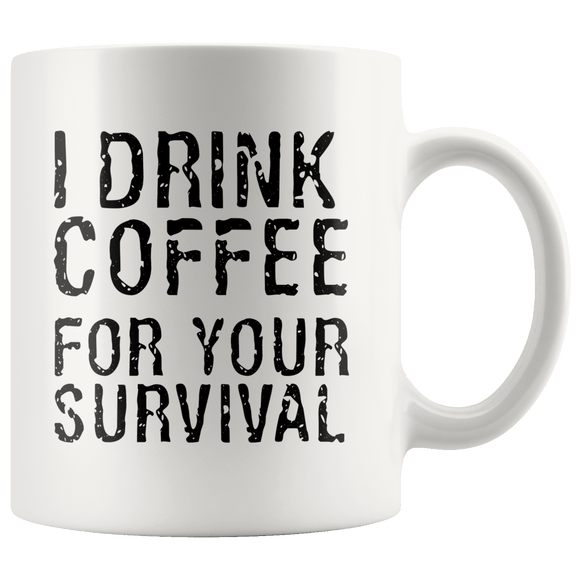 I Drink Coffee For Your Survival Funny Coffee Mug 11oz Wht
