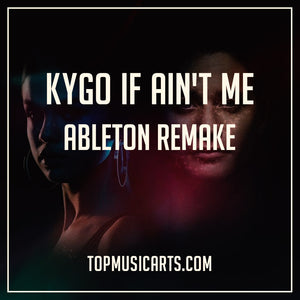 Kygo Ableton Remake If Ain't Me