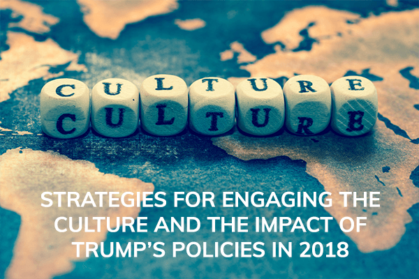 STRATEGIES FOR ENGAGING THE CULTURE AND THE IMPACT OF TRUMP'S POLICIES IN 2018