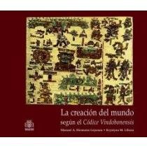 La Creacion Del Mundo Segun El Codice Vindobonensis/ The Creation Of The World According To The Vindobonensis Codex (Spanish Edition)
