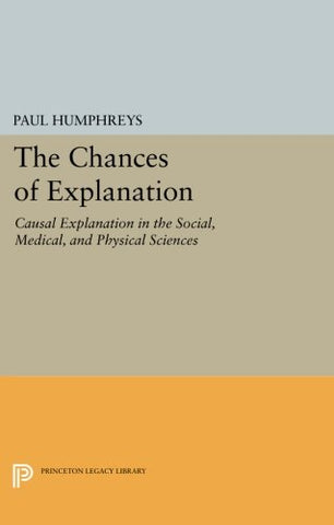 The Chances Of Explanation: Causal Explanation In The Social, Medical, And Physical Sciences (Princeton Legacy Library)