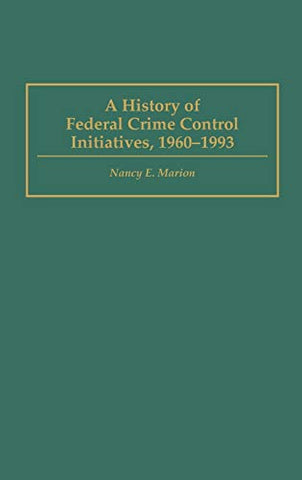 A History Of Federal Crime Control Initiatives, 1960-1993 (Praeger Series In Criminology & Crime Control Policy)