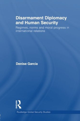 Disarmament Diplomacy And Human Security: Regimes, Norms And Moral Progress In International Relations (Routledge Global Security Studies)
