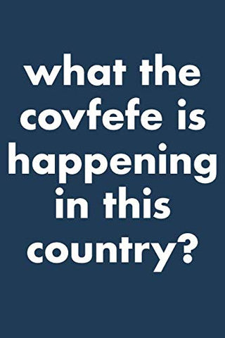 What The Covfefe Is Happening In This Country?: 6X9 Lined Writing Notebook Journal 120 Pages -- Navy Blue With Funny Political Message And Trump Twitter Quote