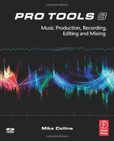Pro Tools 8: Music  Production, Recording,  Editing, And Mixing
