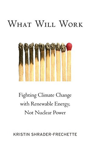 What Will Work: Fighting Climate Change With Renewable Energy, Not Nuclear Power (Environmental Ethics And Science Policy Series)