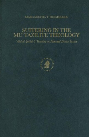 Suffering In Mutazilite Theology: Abd Al-Jabbar'S Teaching On Pain And Divine Justice (Islamic Philosophy, Theology, And Science) (Islamic Philosophy, Theology, & Science)