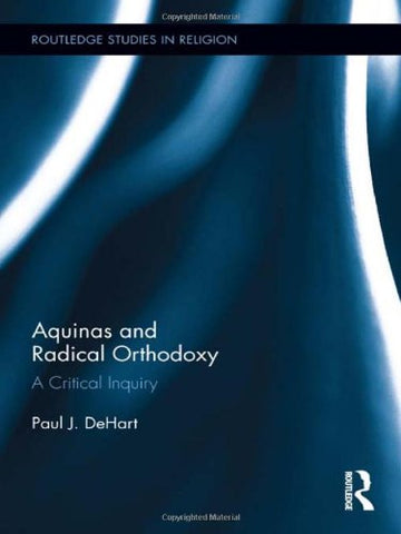 Aquinas And Radical Orthodoxy: A Critical Inquiry (Routledge Studies In Religion)