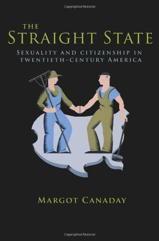 The Straight State: Sexuality And Citizenship In Twentieth-Century America (Politics And Society In Modern America)