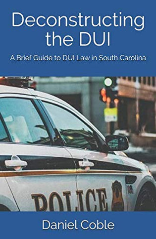 Deconstructing The Dui: A Brief Guide To Dui Law In South Carolina