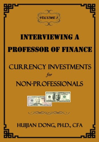 Interviewing A Professor Of Finance: Currency Investments For Non-Professionals: Vol. 3 Of The Interviewing A Professor Of Finance Series (Volume 3)
