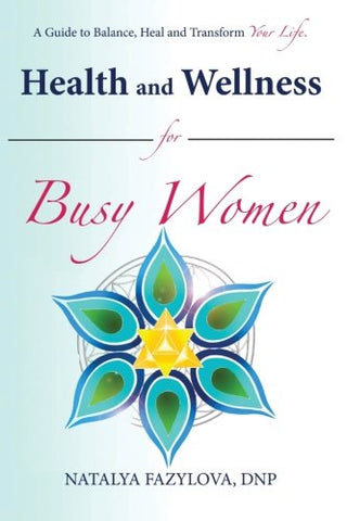 Health And Wellness For Busy Women: A Guide To Balance Heal And Transform Your Life