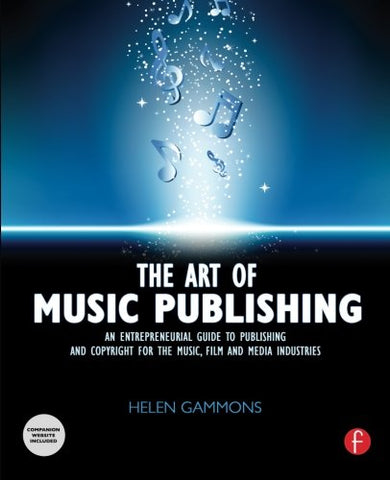 The Art Of Music Publishing: An Entrepreneurial Guide To Publishing And Copyright For The Music, Film, And Media Industries