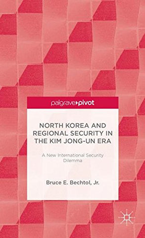North Korea And Regional Security In The Kim Jong-Un Era: A New International Security Dilemma (Palgrave Pivot)