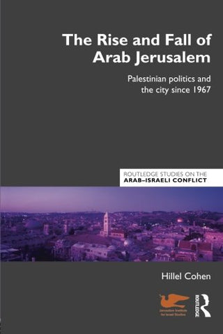 The Rise And Fall Of Arab Jerusalem (Routledge Studies On The Arab-Israeli Conflict)