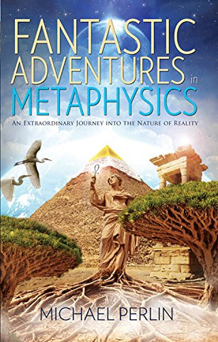 Fantastic Adventures In Metaphysics: An Extraordinary Journey Into The Nature Of Reality
