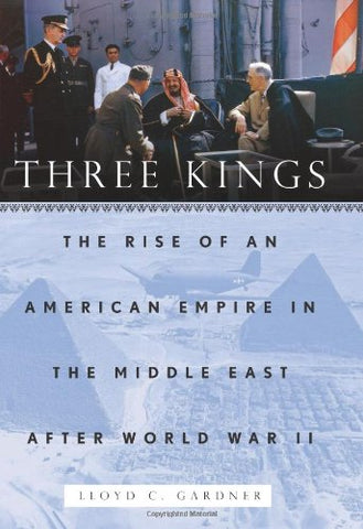 Three Kings: The Rise Of An American Empire In The Middle East After World War Ii