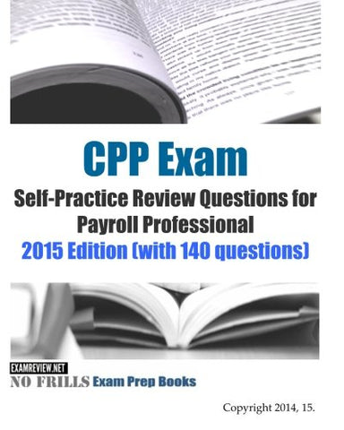 Cpp Exam Self-Practice Review Questions For Payroll Professional: 2015 Edition (With 140 Questions)