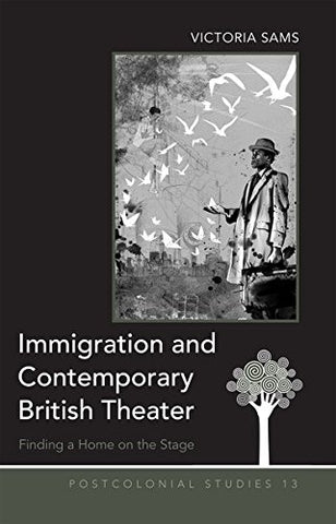 Immigration And Contemporary British Theater: Finding A Home On The Stage (Postcolonial Studies)