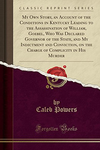 My Own Story, An Account Of The Conditions In Kentucky Leading To The Assassination Of William, Goebel, Who Was Declared Governor Of The State, And My ... Of Complicity In His Murder (Classic Reprint)