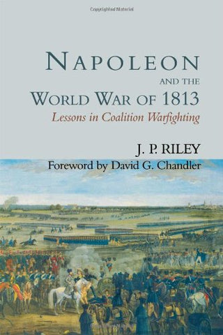 Napoleon And The World War Of 1813: Lessons In Coalition Warfighting