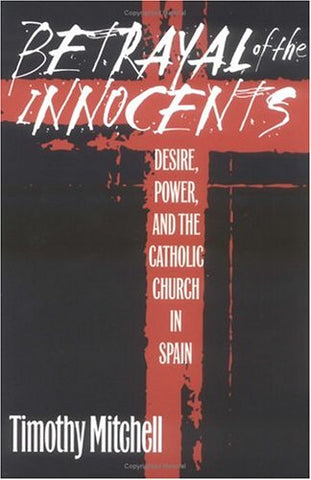 Betrayal Of The Innocents: Desire, Power, And The Catholic Church In Spain