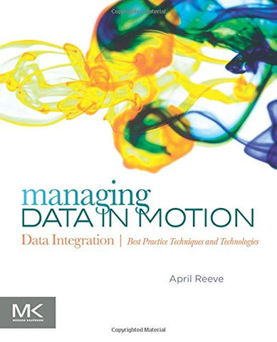 Managing Data In Motion: Data Integration Best Practice Techniques And Technologies (The Morgan Kaufmann Series On Business Intelligence)