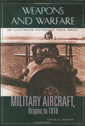 Military Aircraft, Origins To 1918: An Illustrated History Of Their Impact (Weapons And Warfare)