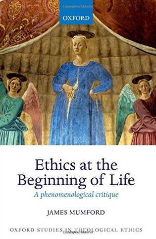 Ethics At The Beginning Of Life: A Phenomenological Critique (Oxford Studies In Theological Ethics)