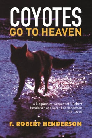 Coyotes Go To Heaven: A Biographical Account Of F. Robert Henderson And Karen Lee Henderson 1933  2016
