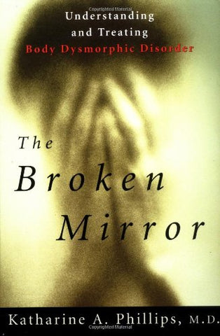 The Broken Mirror: Understanding And Treating Body Dysmorphic Disorder