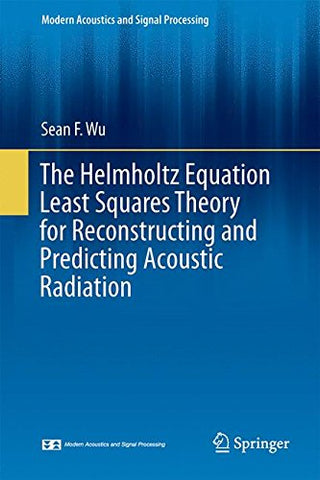 The Helmholtz Equation Least Squares Method: For Reconstructing And Predicting Acoustic Radiation (Modern Acoustics And Signal Processing)