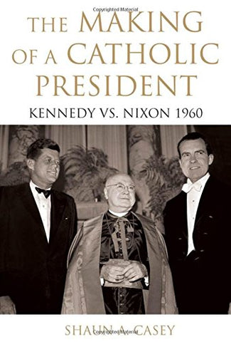The Making Of A Catholic President: Kennedy Vs. Nixon 1960