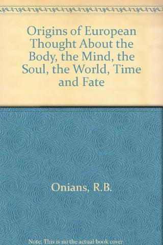 The Origins Of European Thought About The Body, The Mind, The Soul, The World, Time And Fate (Philosophy Of Plato And Aristotle)
