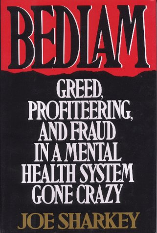 Bedlam: Greed, Profiteering, And Fraud In A Mental Health System Gone Crazy