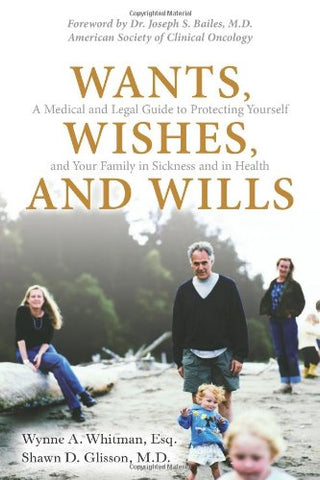 Wants, Wishes, And Wills: A Medical And Legal Guide To Protecting Yourself And Your Family In Sickness And In Health