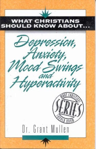 What Christians Should Know About . . . Depression, Anxiety, Mood Swings And Hyperactivity (The What Christians Should Know About  Series)