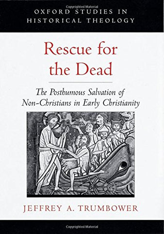 Rescue For The Dead: The Posthumous Salvation Of Non-Christians In Early Christianity (Oxford Studies In Historical Theology)