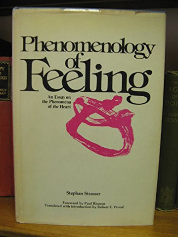 Phenomenology Of Feeling: An Essay On The Phenomena Of The Heart (Philosophical Series ; V. 34)