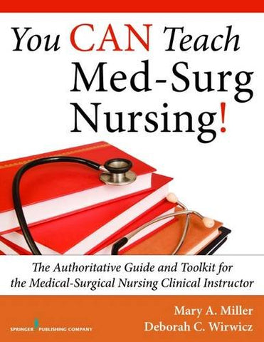 You Can Teach Med-Surg Nursing!: The Authoritative Guide And Toolkit For The Medical-Surgical Nursing Clinical Instructor