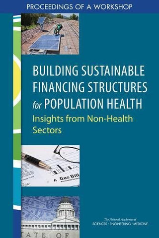 Building Sustainable Financing Structures For Population Health: Insights From Non-Health Sectors: Proceedings Of A Workshop
