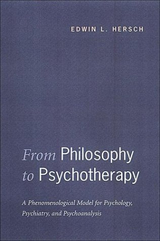 From Philosophy to Psychotherapy: A Phenomenological Model for Psychology, Psychiatry, and Psychoanalysis (Heritage)