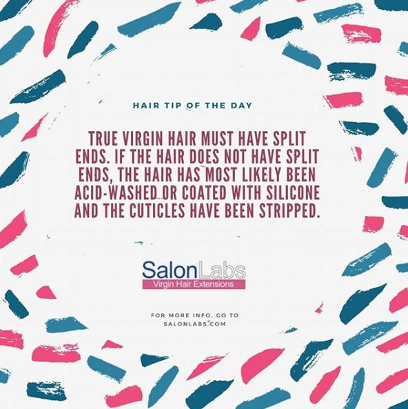 True virgin hair must have split ends. If hair does not have split ends, the hair has most likely been acid-washed or coated with silicone and the cuticles have been stripped.