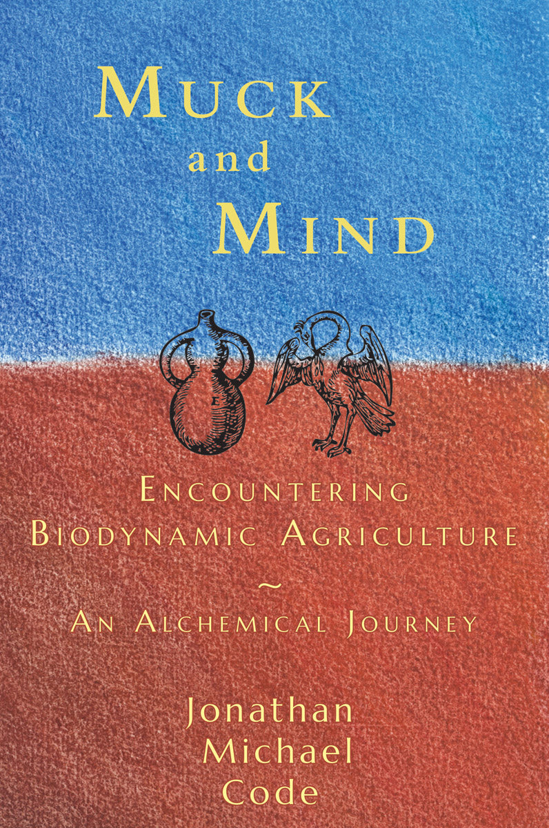 Muck and Mind: Encountering Biodynamic Agriculture, an Alchemical Journey by Jonathan Michael Code